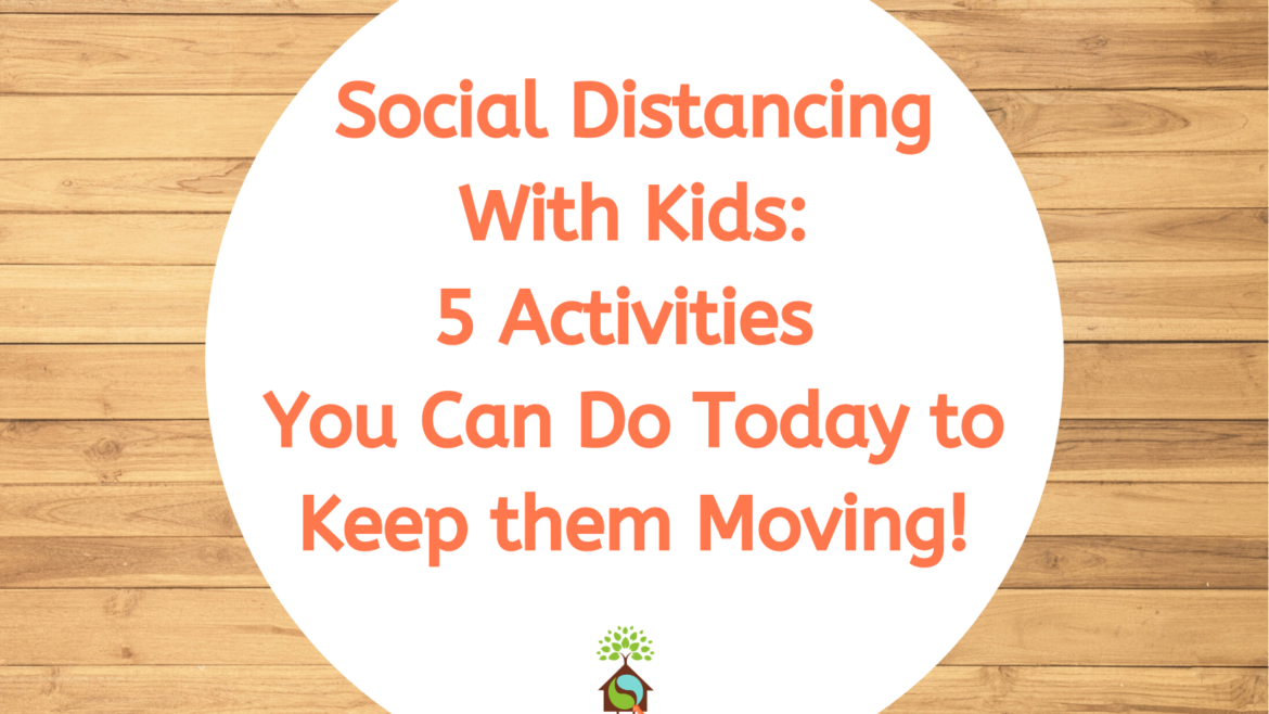 Social Distancing with Kids: 5 Activities You Can Do Today to Keep Kids Moving!